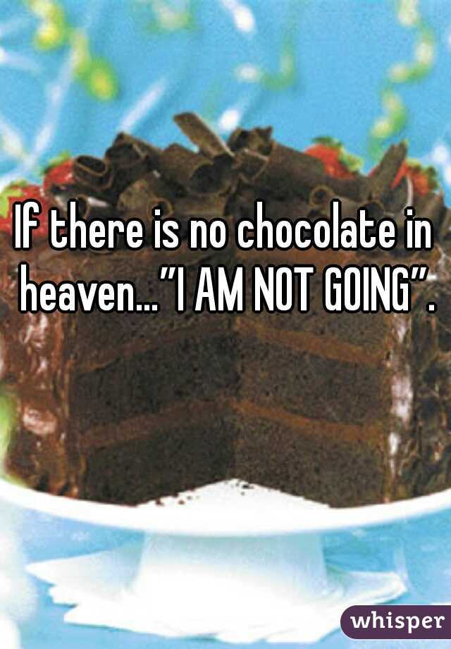 """If there is no chocolate in heaven…""""I AM NOT GOING""""."""
