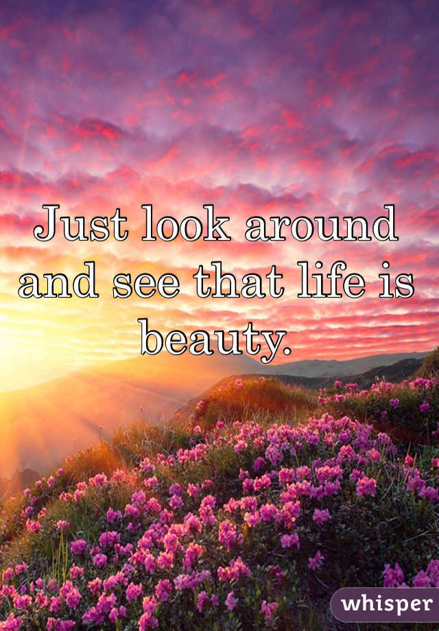 Just look around and see that life is beauty.
