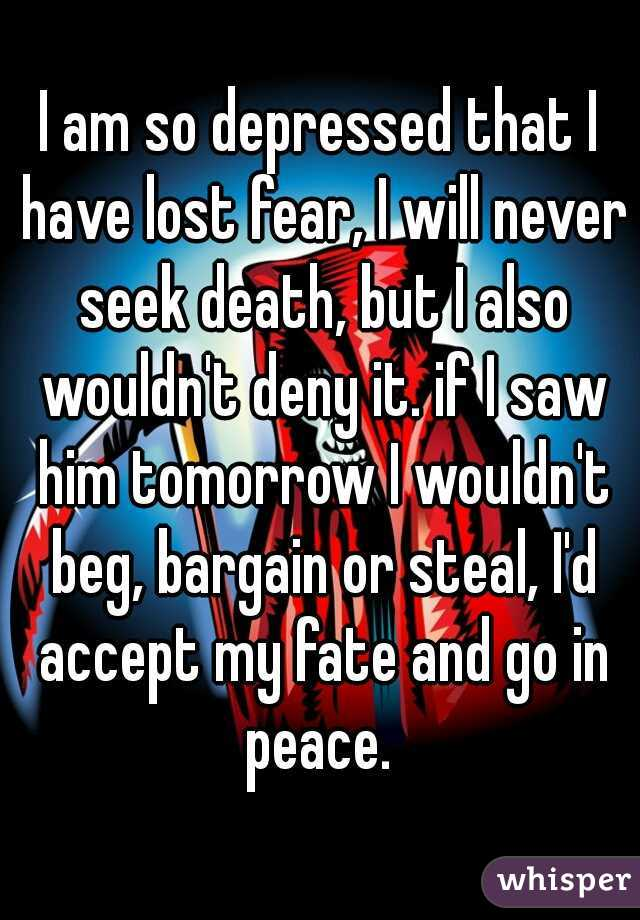 I am so depressed that I have lost fear, I will never seek death, but I also wouldn't deny it. if I saw him tomorrow I wouldn't beg, bargain or steal, I'd accept my fate and go in peace.