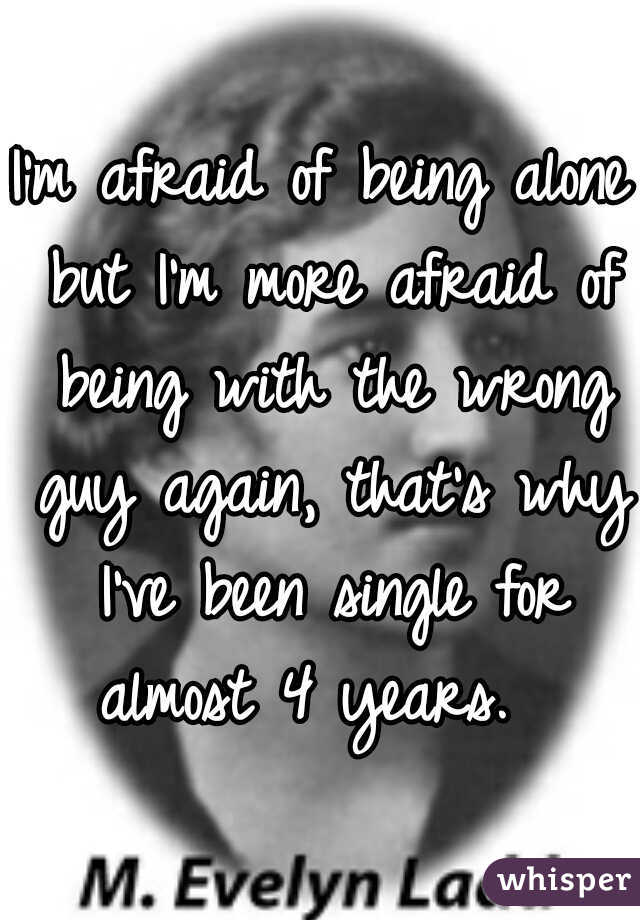 I'm afraid of being alone but I'm more afraid of being with the wrong guy again, that's why I've been single for almost 4 years.