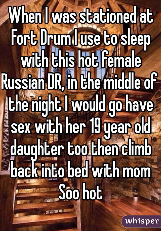 When I was stationed at Fort Drum I use to sleep with this hot female Russian DR, in the middle of the night I would go have sex with her 19 year old daughter too then climb back into bed with mom Soo hot