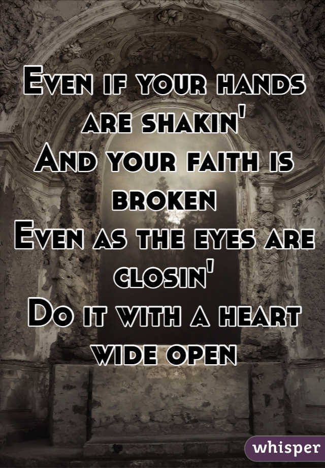 Even if your hands are shakin' And your faith is broken Even as the eyes are closin' Do it with a heart wide open
