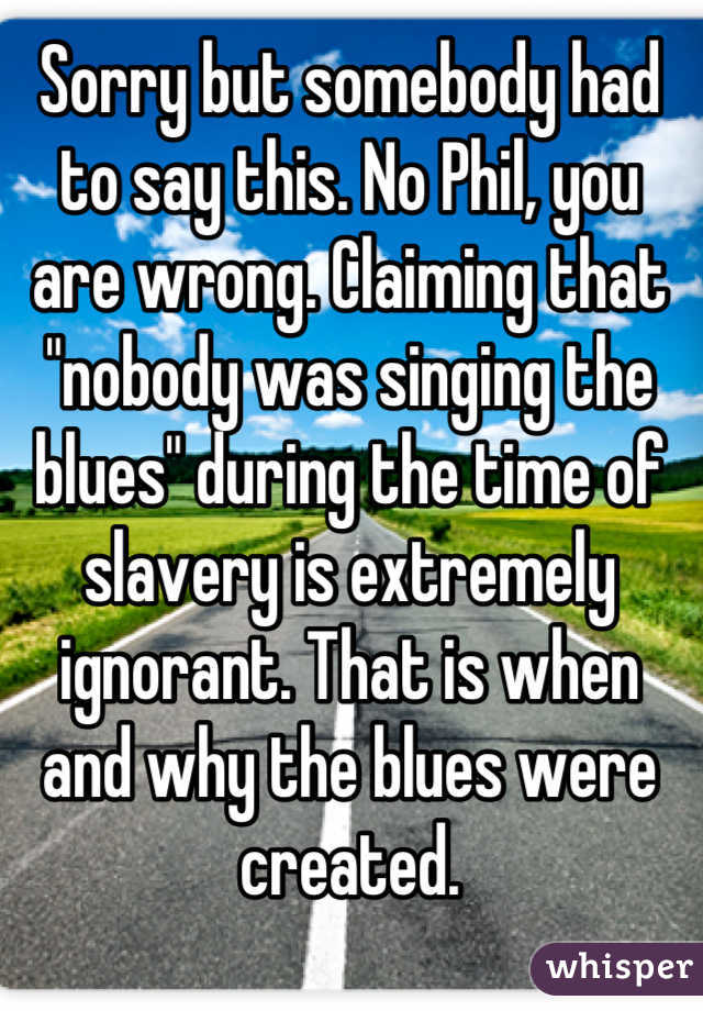 """Sorry but somebody had to say this. No Phil, you are wrong. Claiming that """"nobody was singing the blues"""" during the time of slavery is extremely ignorant. That is when and why the blues were created."""