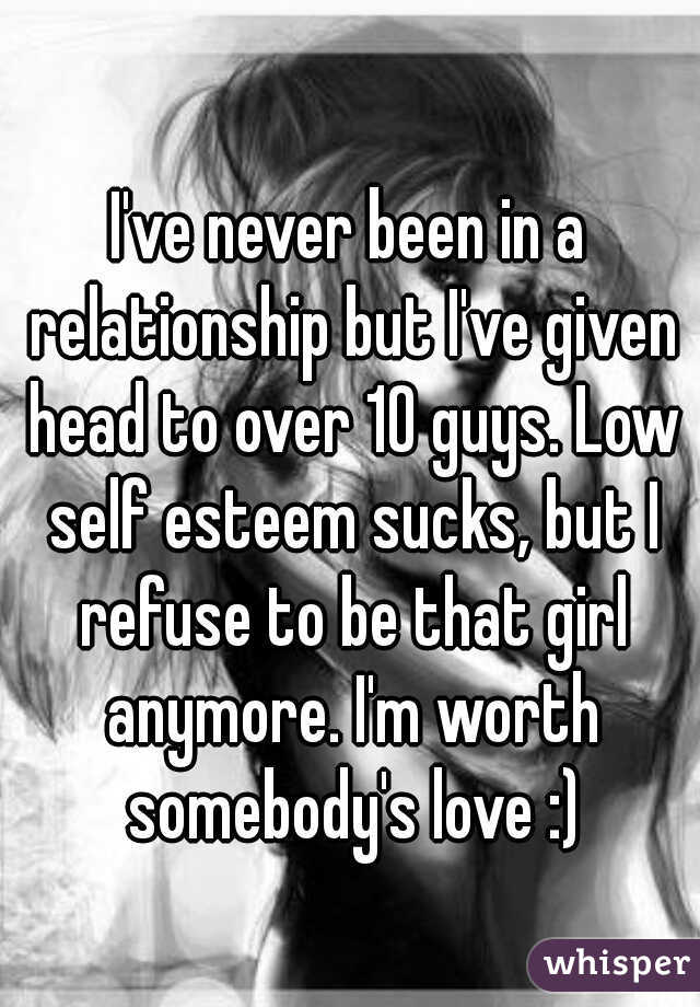 I've never been in a relationship but I've given head to over 10 guys. Low self esteem sucks, but I refuse to be that girl anymore. I'm worth somebody's love :)