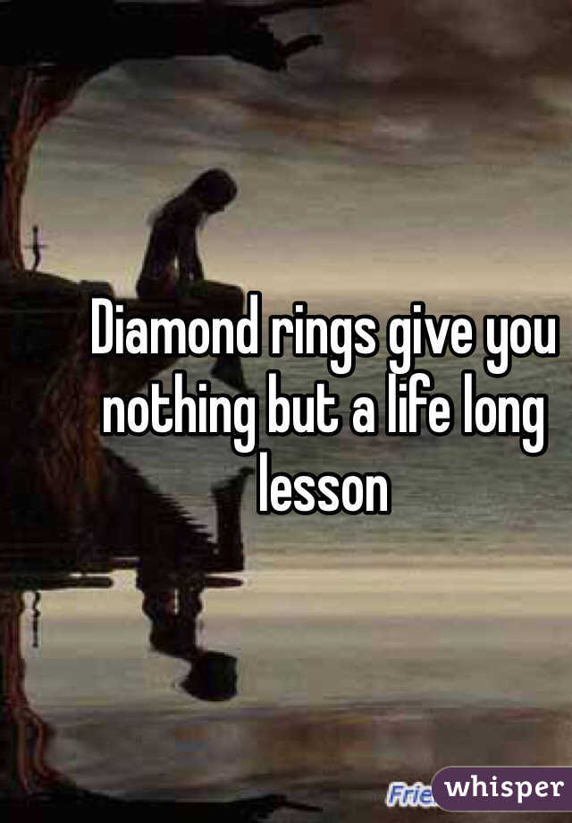 Diamond rings give you nothing but a life long lesson