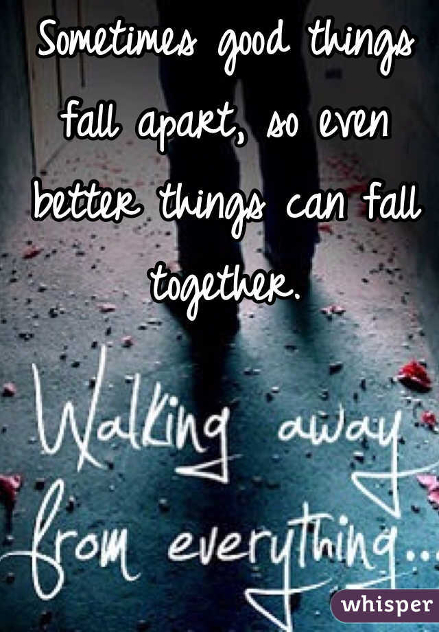 Sometimes good things fall apart, so even better things can fall together.