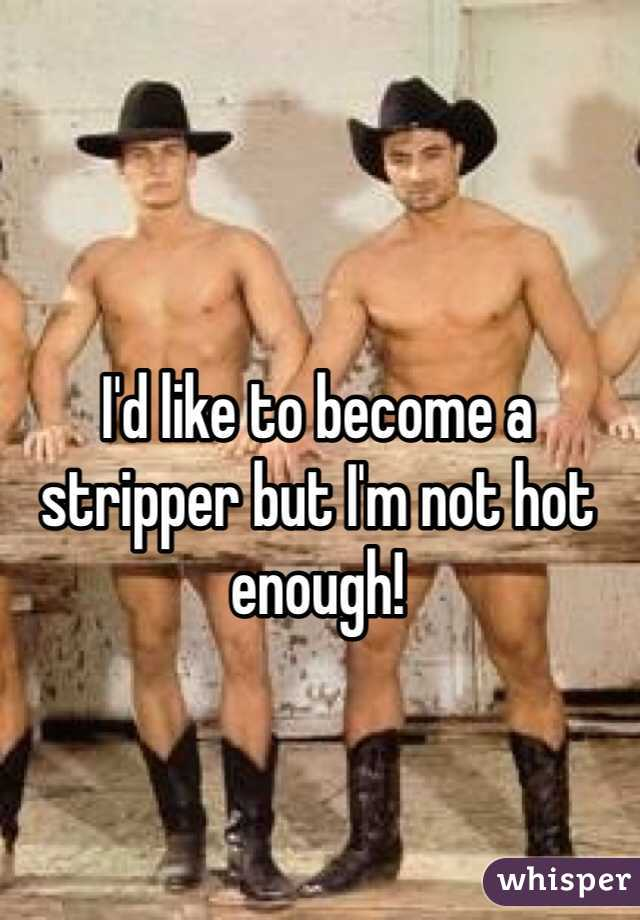 I'd like to become a stripper but I'm not hot enough!