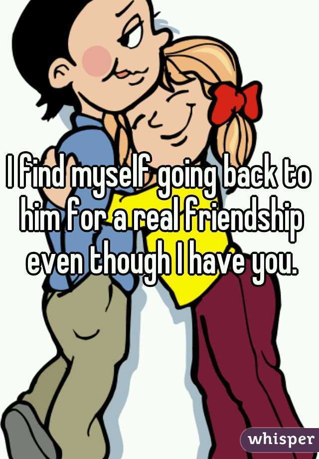 I find myself going back to him for a real friendship even though I have you.