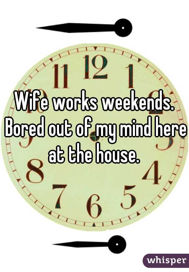 Wife works weekends. Bored out of my mind here at the house.