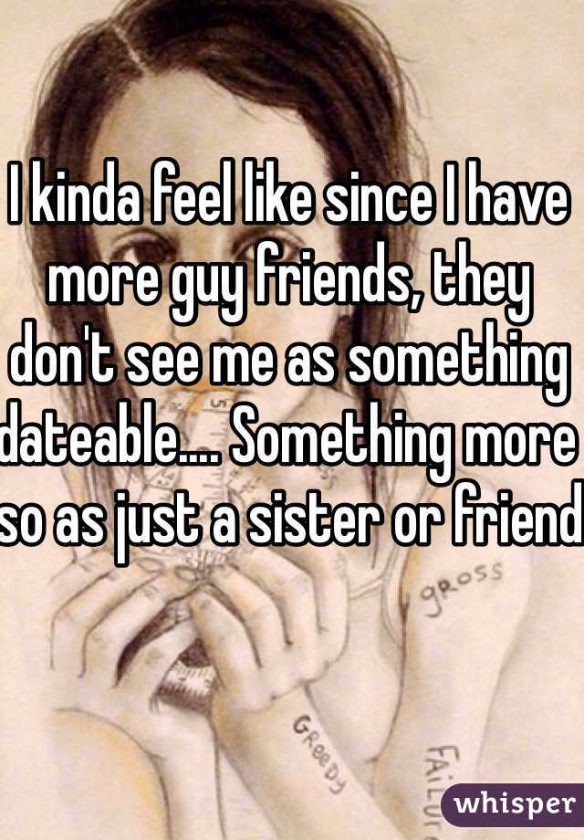 I kinda feel like since I have more guy friends, they don't see me as something dateable.... Something more so as just a sister or friend