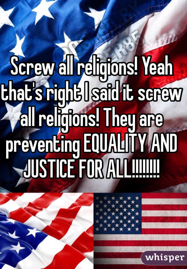 Screw all religions! Yeah that's right I said it screw all religions! They are preventing EQUALITY AND JUSTICE FOR ALL!!!!!!!!