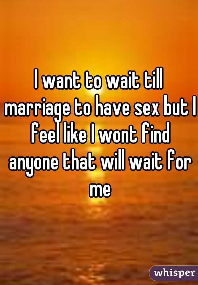 I want to wait till marriage to have sex but I feel like I wont find anyone that will wait for me