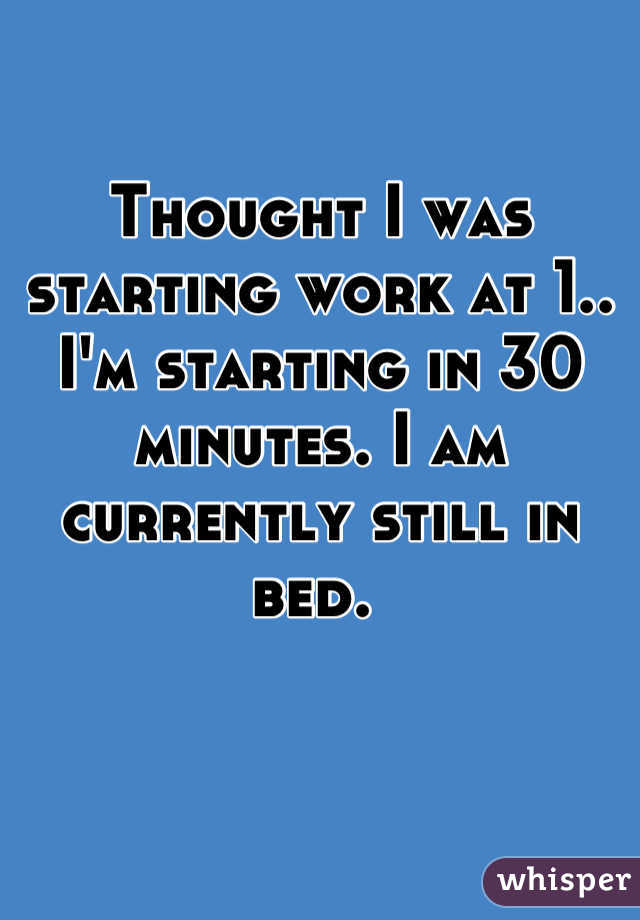 Thought I was starting work at 1.. I'm starting in 30 minutes. I am currently still in bed.