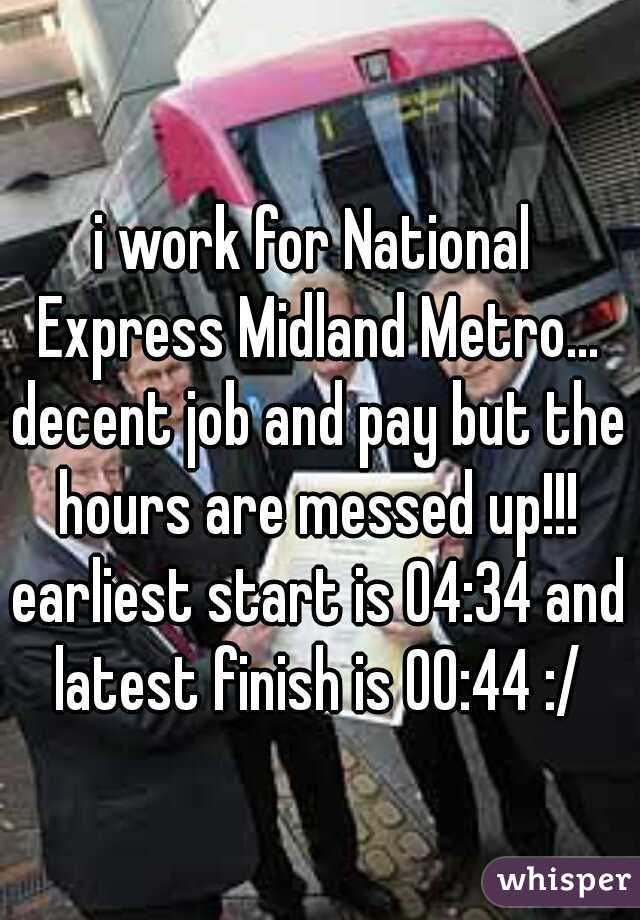 i work for National Express Midland Metro... decent job and pay but the hours are messed up!!! earliest start is 04:34 and latest finish is 00:44 :/