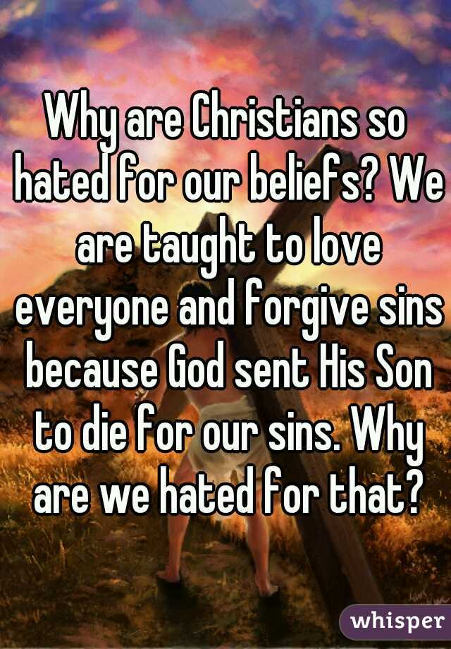 Why are Christians so hated for our beliefs? We are taught to love everyone and forgive sins because God sent His Son to die for our sins. Why are we hated for that?