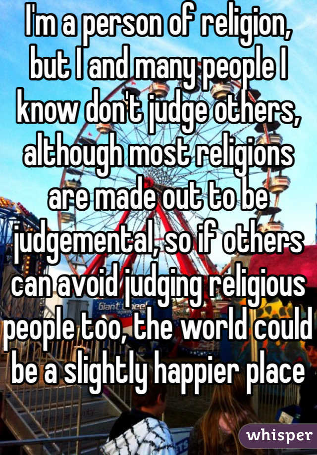 I'm a person of religion, but I and many people I know don't judge others, although most religions are made out to be judgemental, so if others can avoid judging religious people too, the world could be a slightly happier place
