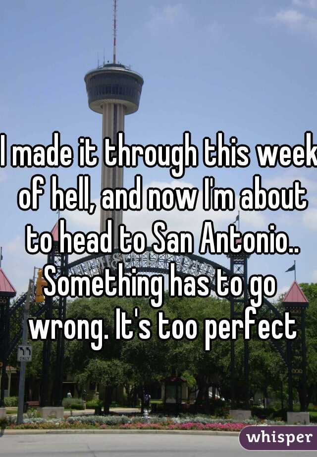 I made it through this week of hell, and now I'm about to head to San Antonio..  Something has to go wrong. It's too perfect