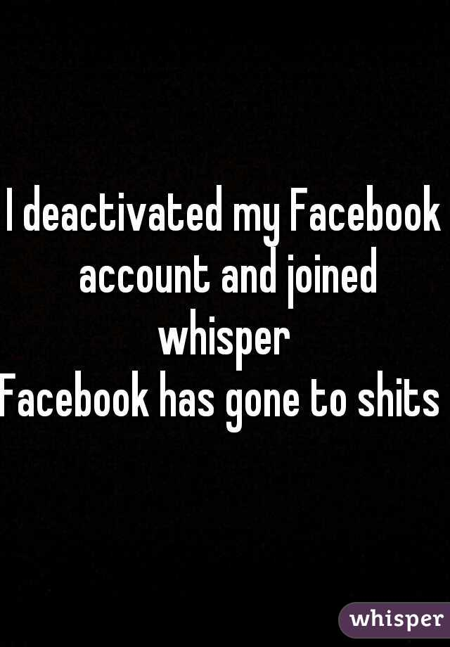 I deactivated my Facebook account and joined whisper  Facebook has gone to shits