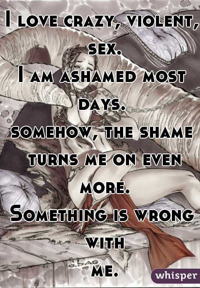 I love crazy, violent, sex. I am ashamed most days.  somehow, the shame turns me on even more. Something is wrong with me...
