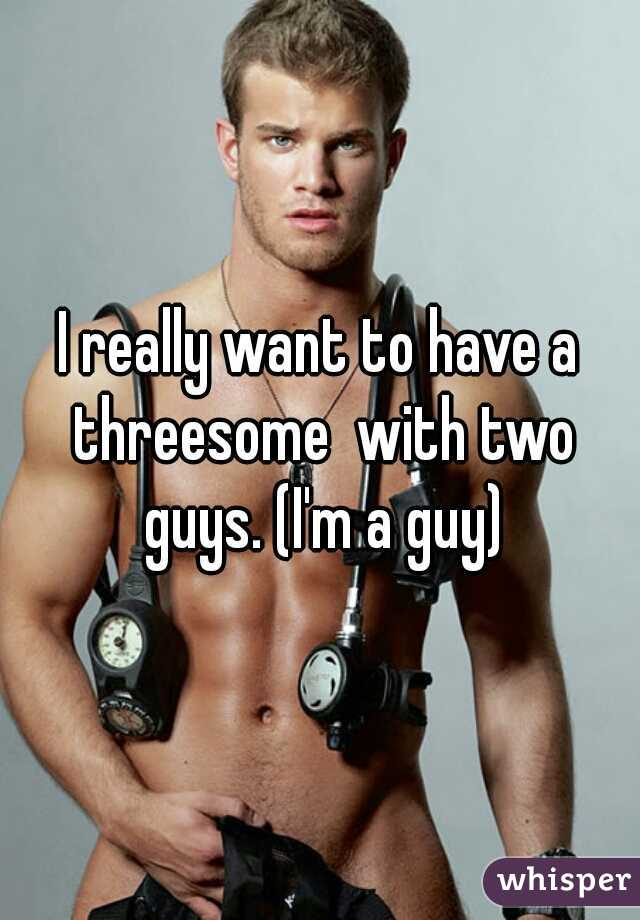 I really want to have a threesome  with two guys. (I'm a guy)