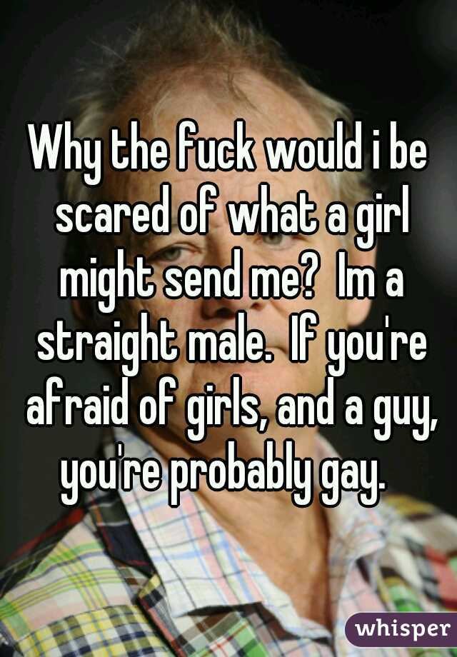Why the fuck would i be scared of what a girl might send me?  Im a straight male.  If you're afraid of girls, and a guy, you're probably gay.