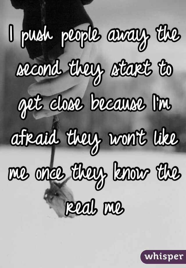 I push people away the second they start to get close because I'm afraid they won't like me once they know the real me