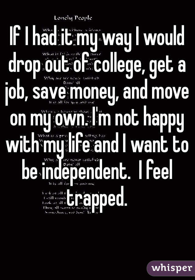 If I had it my way I would drop out of college, get a job, save money, and move on my own. I'm not happy with my life and I want to be independent.  I feel trapped.