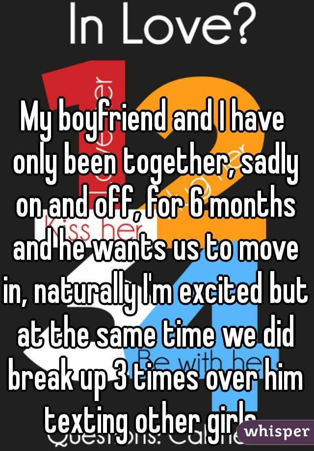 My boyfriend and I have only been together, sadly on and off, for 6 months and he wants us to move in, naturally I'm excited but at the same time we did break up 3 times over him texting other girls..