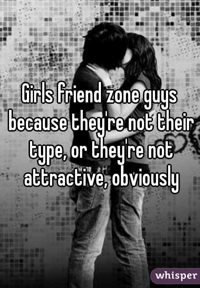 Girls friend zone guys because they're not their type, or they're not attractive, obviously