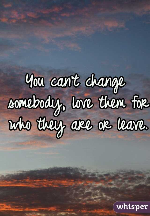 You can't change somebody, love them for who they are or leave.