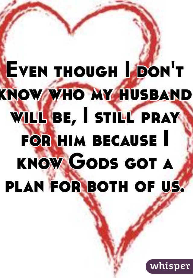 Even though I don't know who my husband will be, I still pray for him because I know Gods got a plan for both of us.