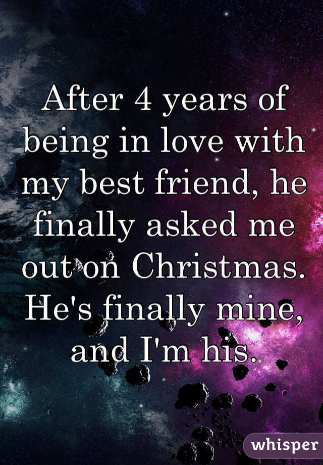 After 4 years of being in love with my best friend, he finally asked me out on Christmas. He's finally mine, and I'm his.