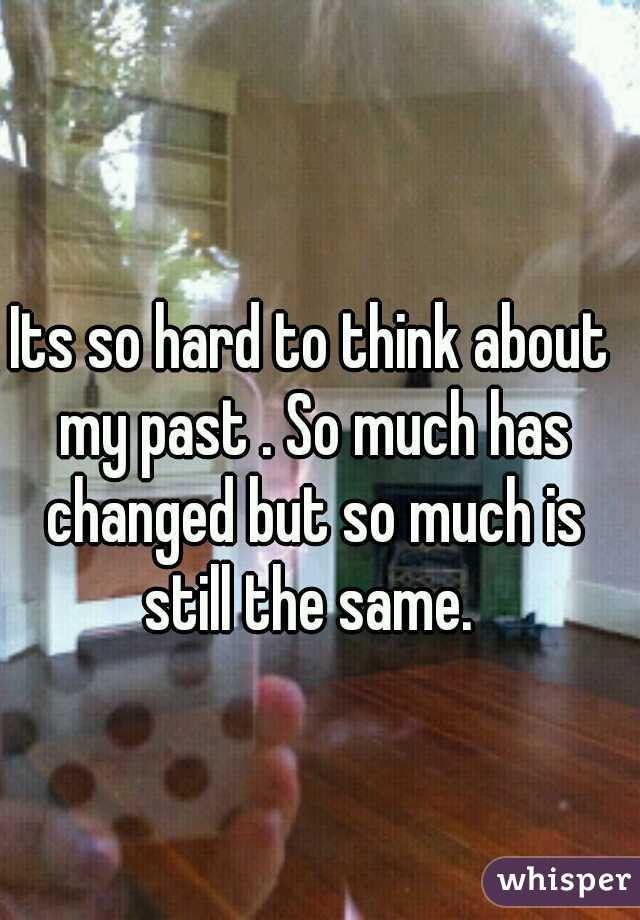 Its so hard to think about my past . So much has changed but so much is still the same.