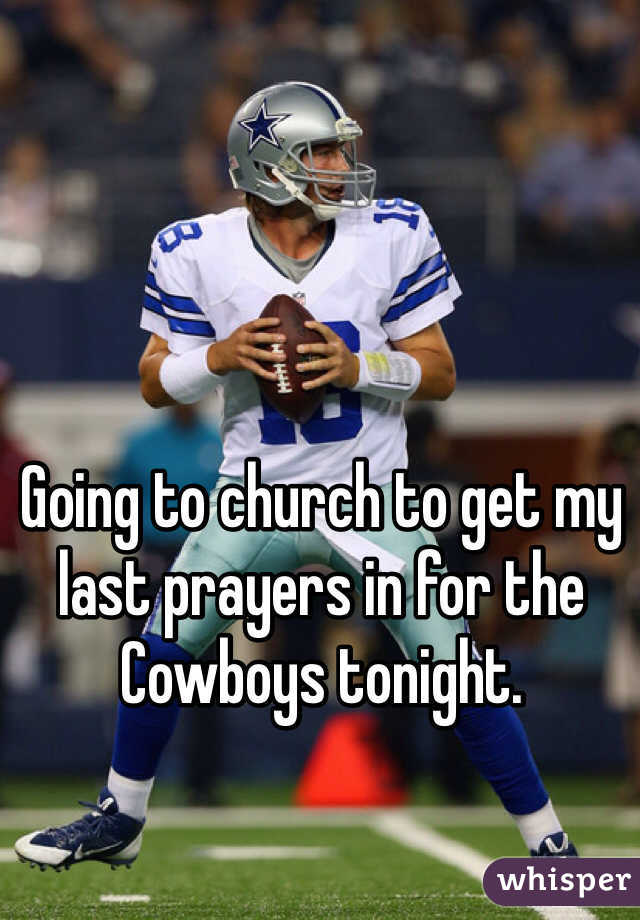 Going to church to get my last prayers in for the Cowboys tonight.