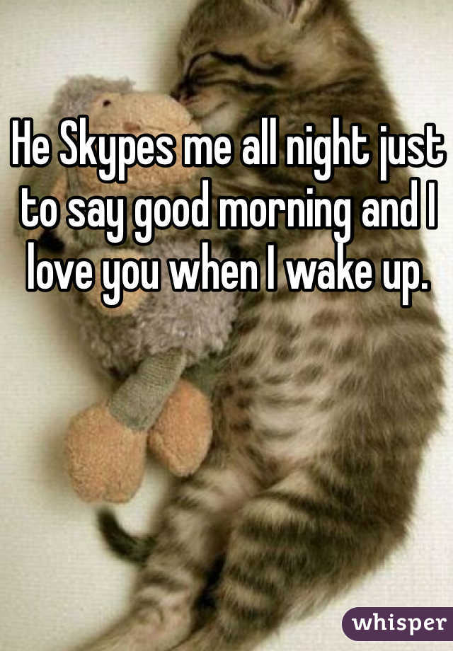 He Skypes me all night just to say good morning and I love you when I wake up.