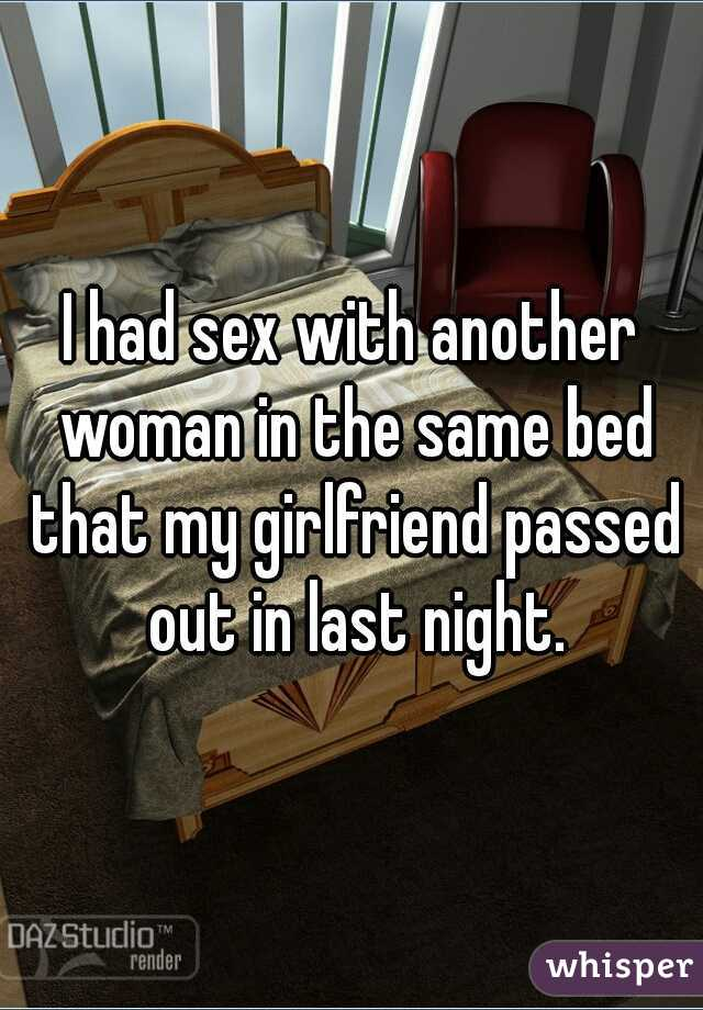 I had sex with another woman in the same bed that my girlfriend passed out in last night.