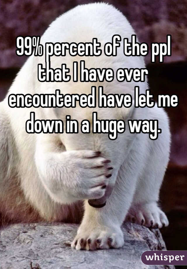 99% percent of the ppl that I have ever encountered have let me down in a huge way.