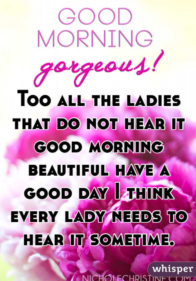 Too all the ladies that do not hear it good morning beautiful have a good day I think every lady needs to hear it sometime.