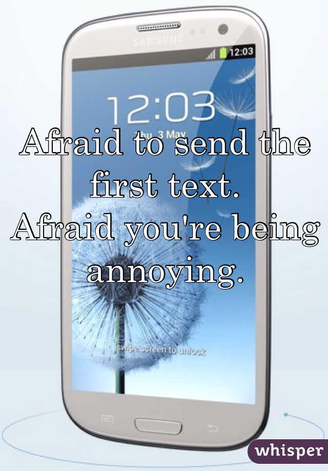Afraid to send the first text.  Afraid you're being annoying.