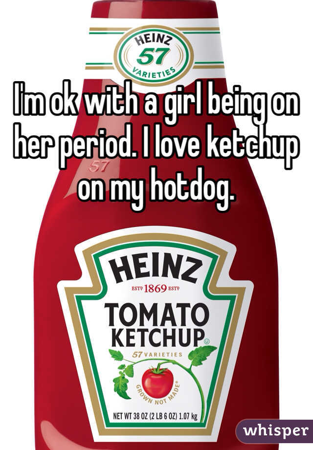 I'm ok with a girl being on her period. I love ketchup on my hotdog.