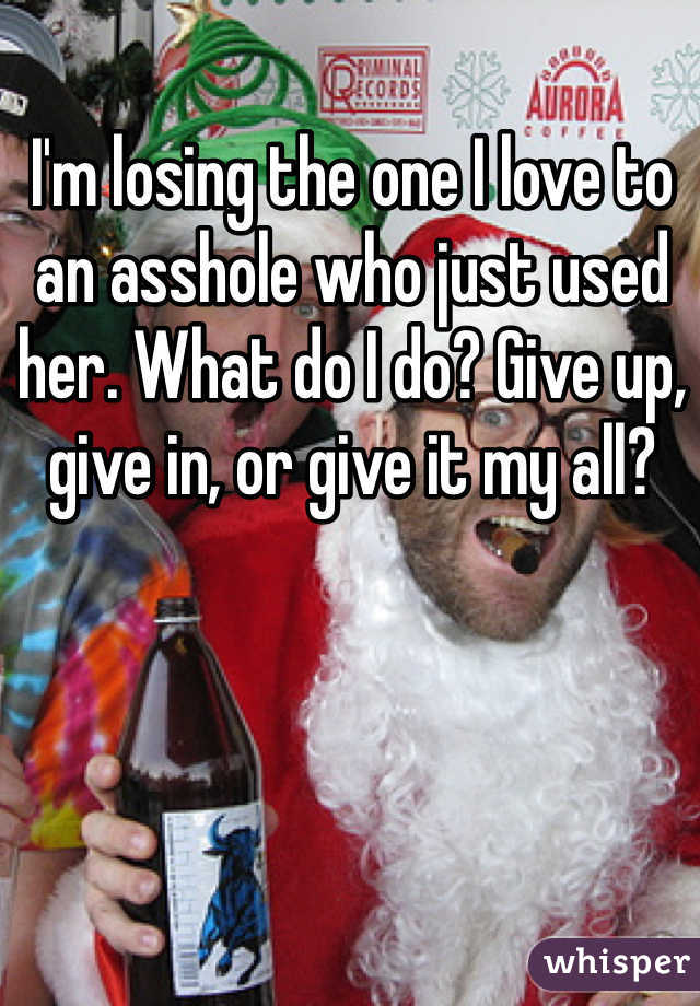 I'm losing the one I love to an asshole who just used her. What do I do? Give up, give in, or give it my all?