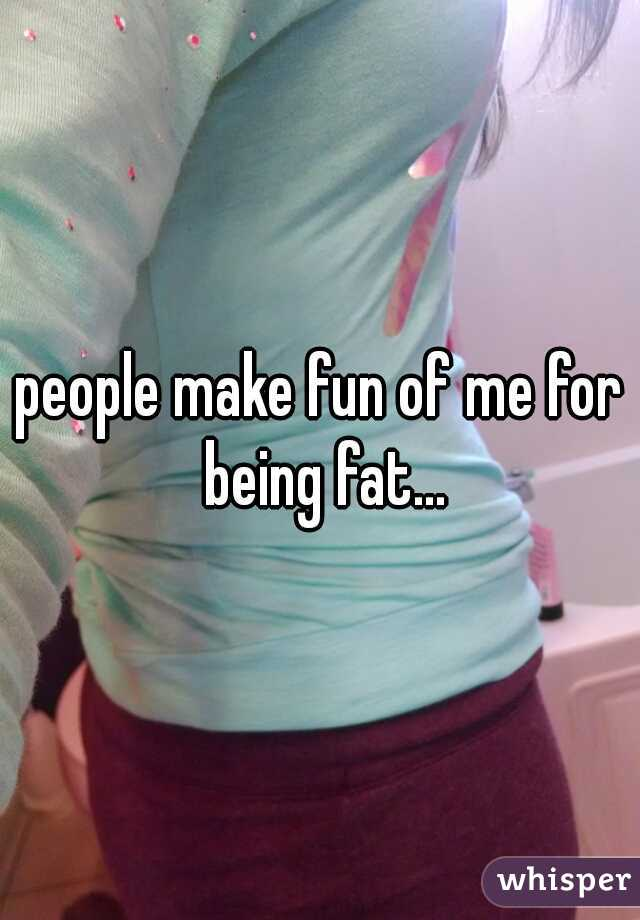 people make fun of me for being fat...