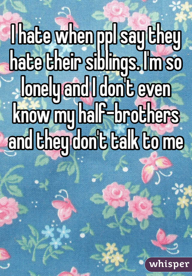 I hate when ppl say they hate their siblings. I'm so lonely and I don't even know my half-brothers and they don't talk to me