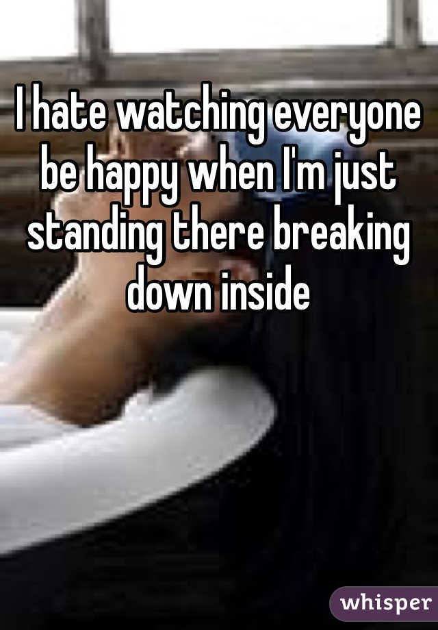 I hate watching everyone be happy when I'm just standing there breaking down inside