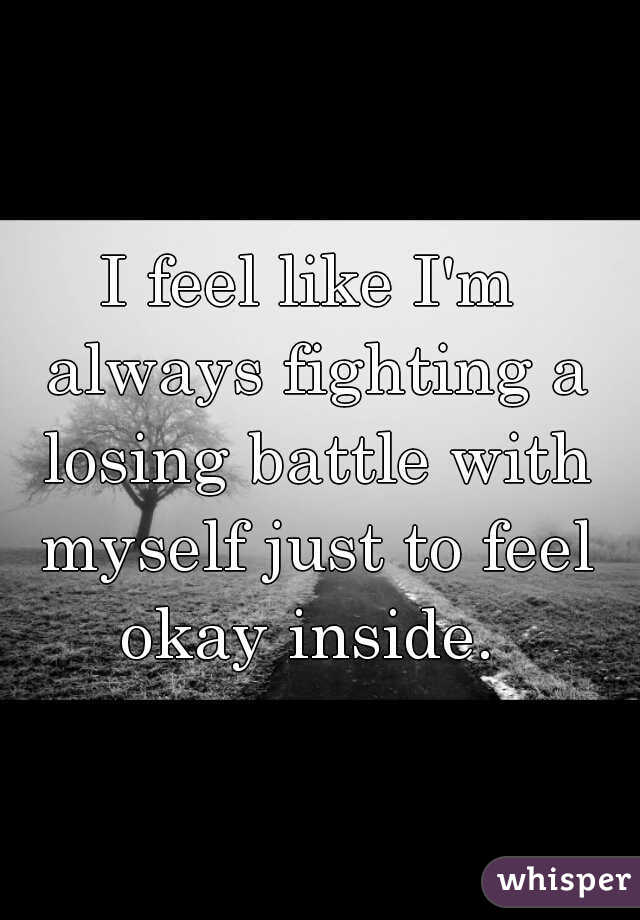 I feel like I'm always fighting a losing battle with myself just to feel okay inside.