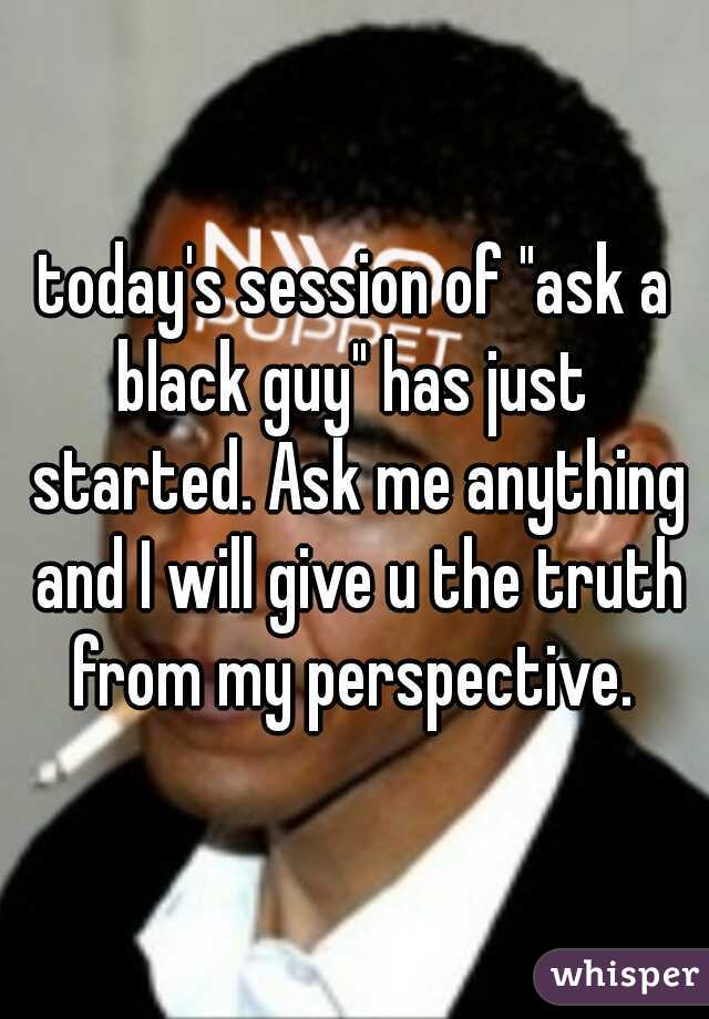 """today's session of """"ask a black guy"""" has just  started. Ask me anything and I will give u the truth from my perspective."""