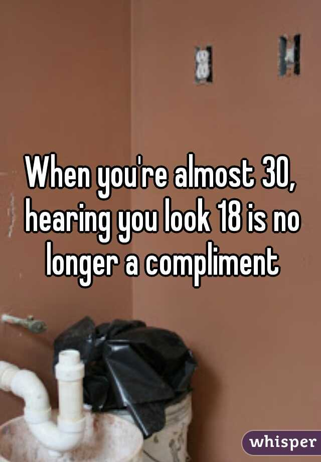When you're almost 30, hearing you look 18 is no longer a compliment