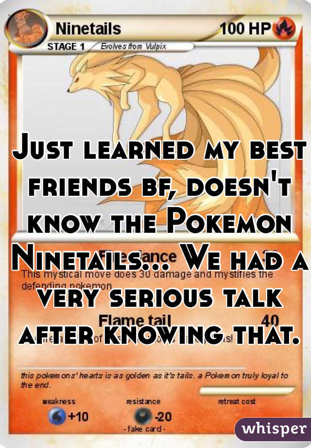 Just learned my best friends bf, doesn't know the Pokemon Ninetails... We had a very serious talk after knowing that.