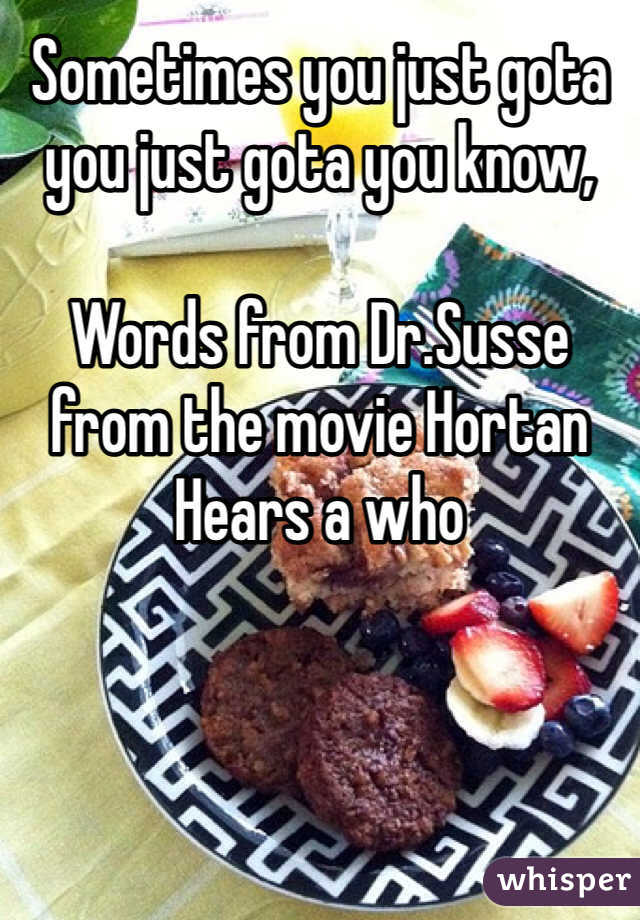 Sometimes you just gota you just gota you know,  Words from Dr.Susse from the movie Hortan Hears a who