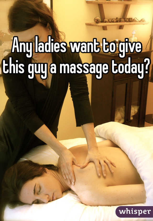 Any ladies want to give this guy a massage today?